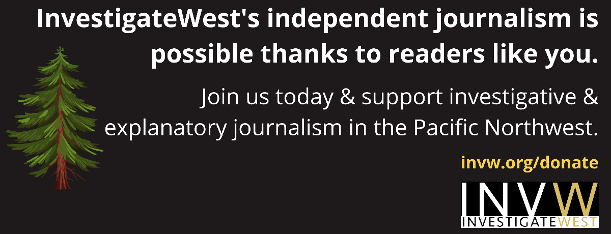 InvestigateWest's independent journalism is possible thanks to readers like you. Join us today & support investigative & explanatory journalism in the Pacific Northwest. invw.org/donate